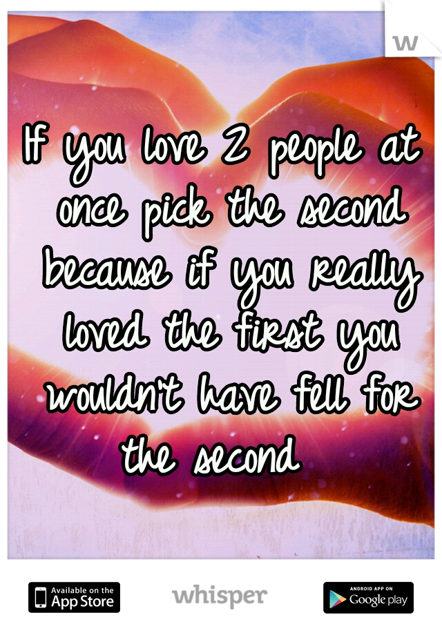 If you love 2 people at once pick the second because if you really loved the first you wouldn't have fell for the second