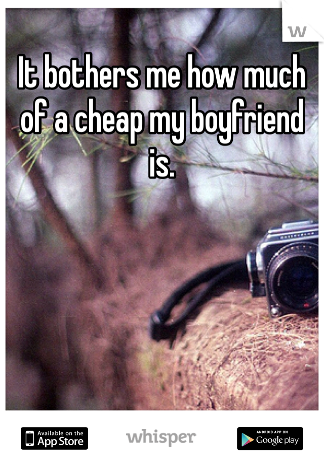 It bothers me how much of a cheap my boyfriend is.