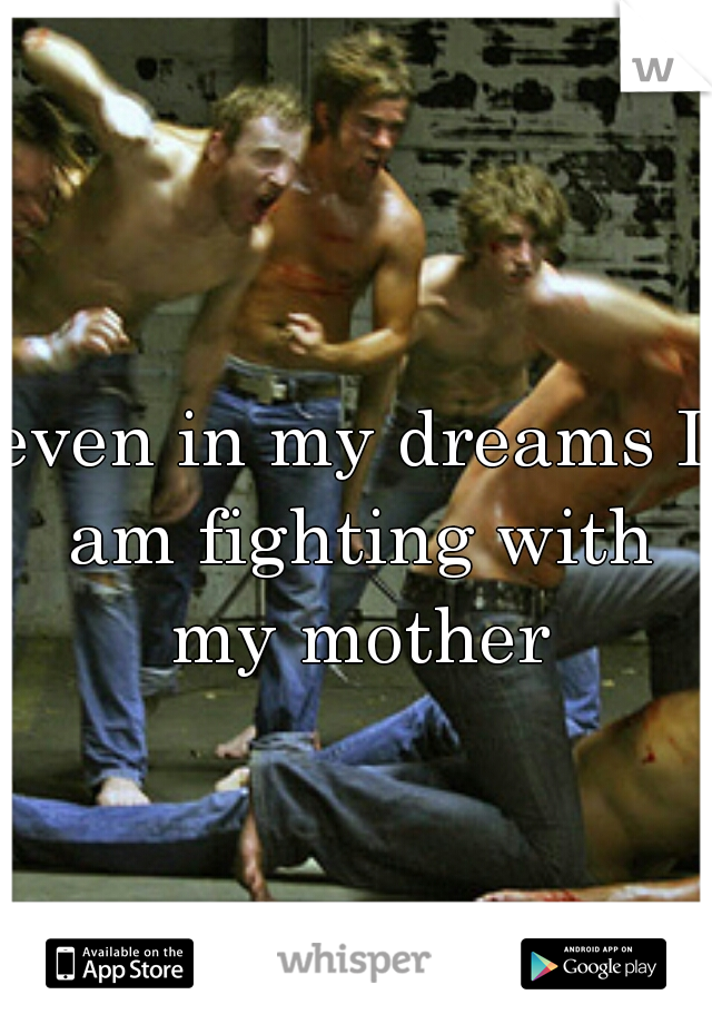 even in my dreams I am fighting with my mother