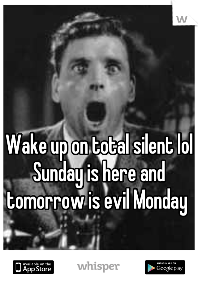 Wake up on total silent lol Sunday is here and tomorrow is evil Monday