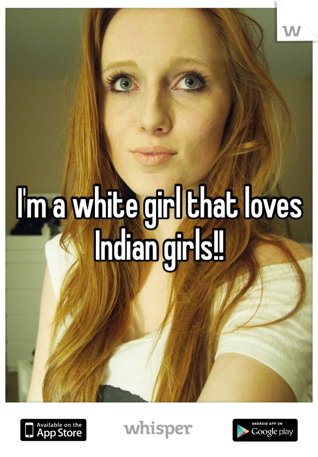 I'm a white girl that loves Indian girls!!