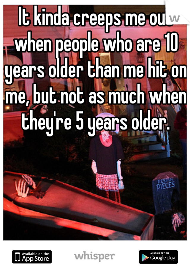 It kinda creeps me out when people who are 10 years older than me hit on me, but not as much when they're 5 years older.