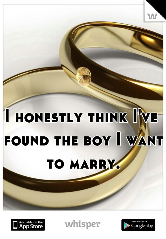 I honestly think I've found the boy I want to marry.