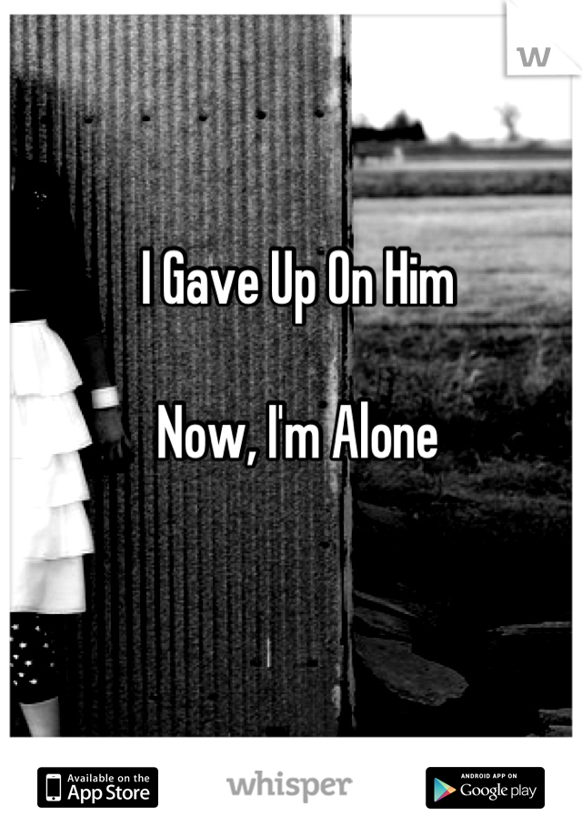 I Gave Up On Him   Now, I'm Alone