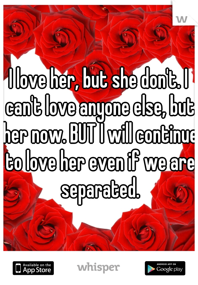 I love her, but she don't. I can't love anyone else, but her now. BUT I will continue to love her even if we are separated.