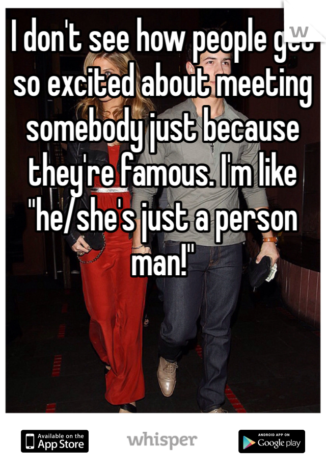 """I don't see how people get so excited about meeting somebody just because they're famous. I'm like """"he/she's just a person man!"""""""