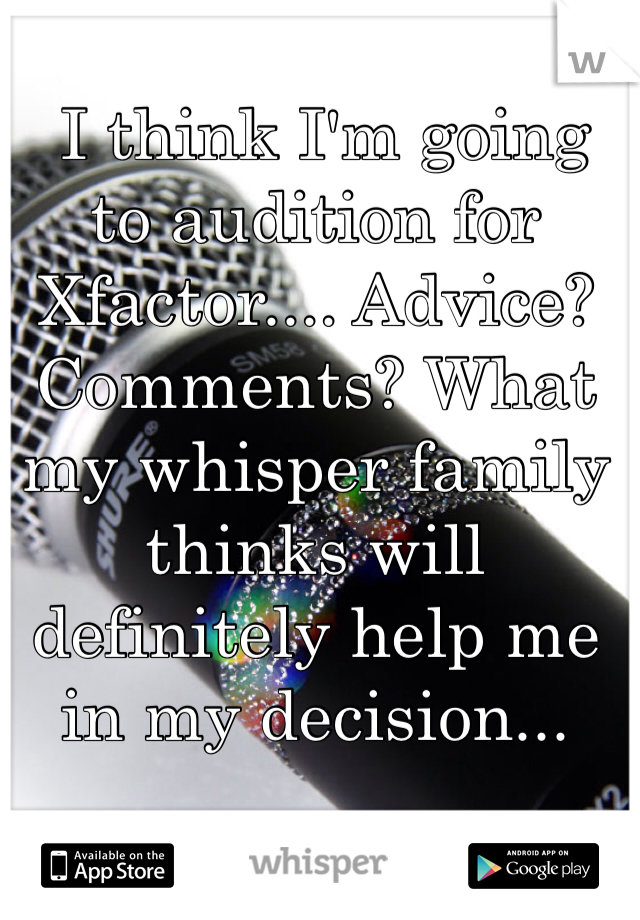 I think I'm going to audition for Xfactor.... Advice? Comments? What my whisper family thinks will definitely help me in my decision...