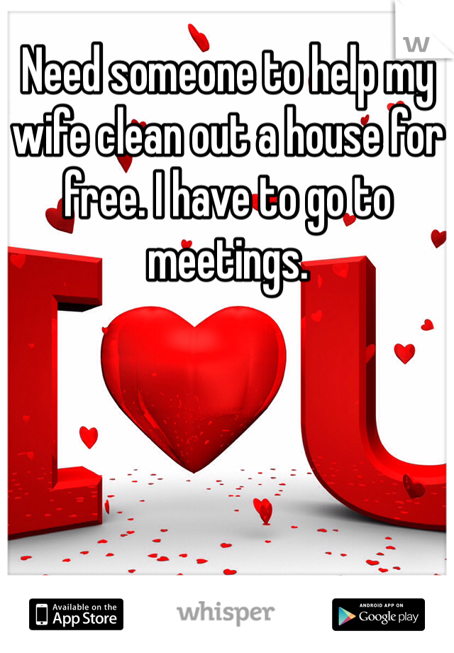 Need someone to help my wife clean out a house for free. I have to go to meetings.