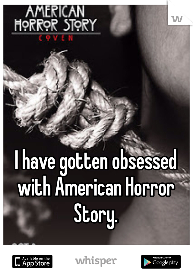 I have gotten obsessed with American Horror Story.