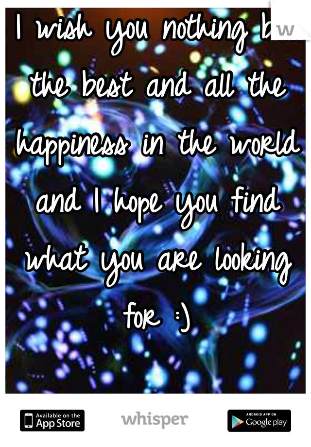 I wish you nothing but the best and all the happiness in the world and I hope you find what you are looking for :)
