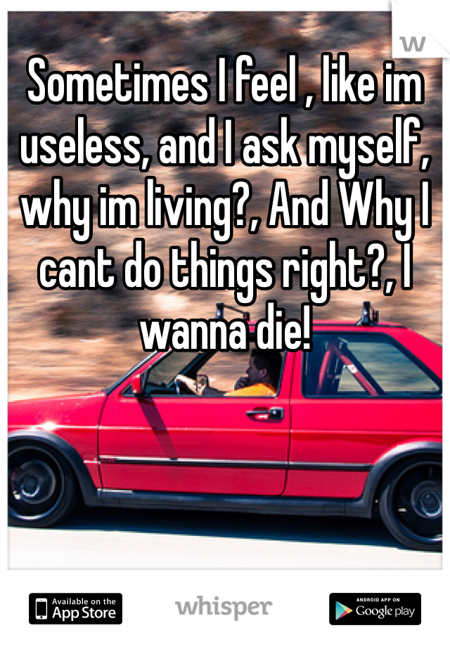 Sometimes I feel , like im useless, and I ask myself, why im living?, And Why I cant do things right?, I wanna die!