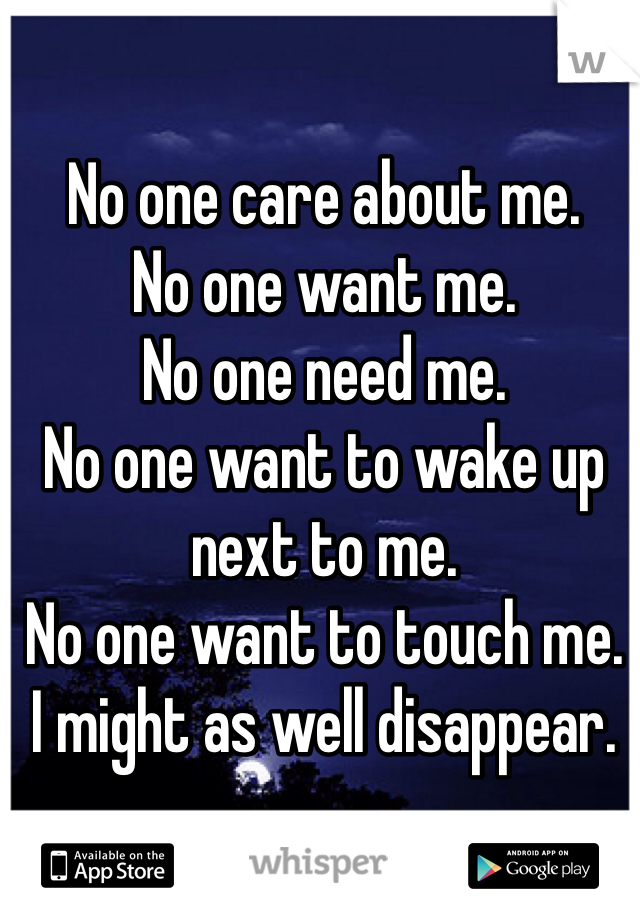 No one care about me.  No one want me.  No one need me. No one want to wake up next to me.  No one want to touch me.  I might as well disappear.