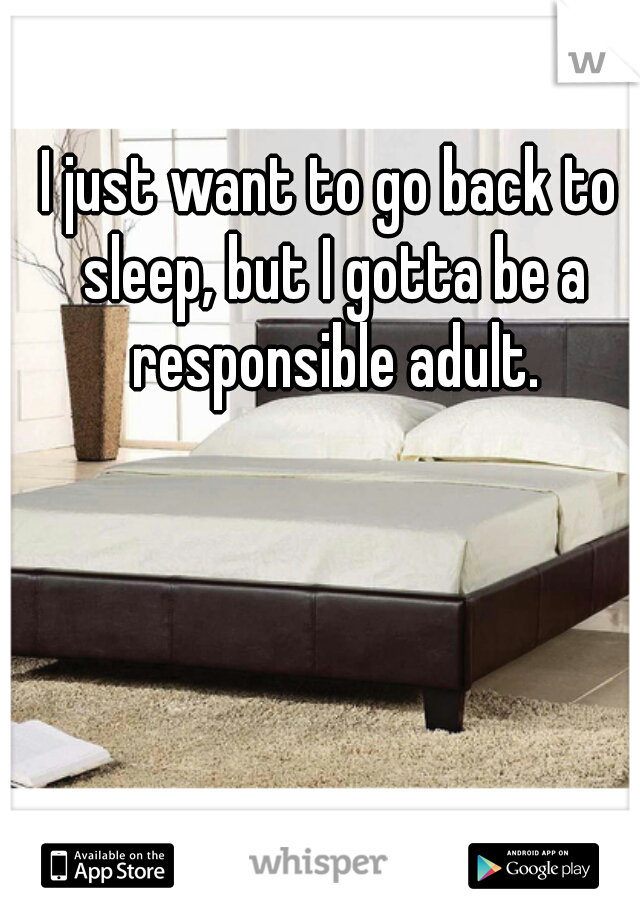 I just want to go back to sleep, but I gotta be a responsible adult.