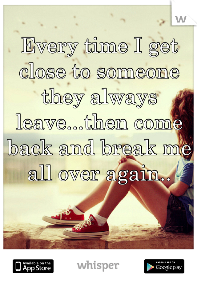 Every time I get close to someone they always leave...then come back and break me all over again..