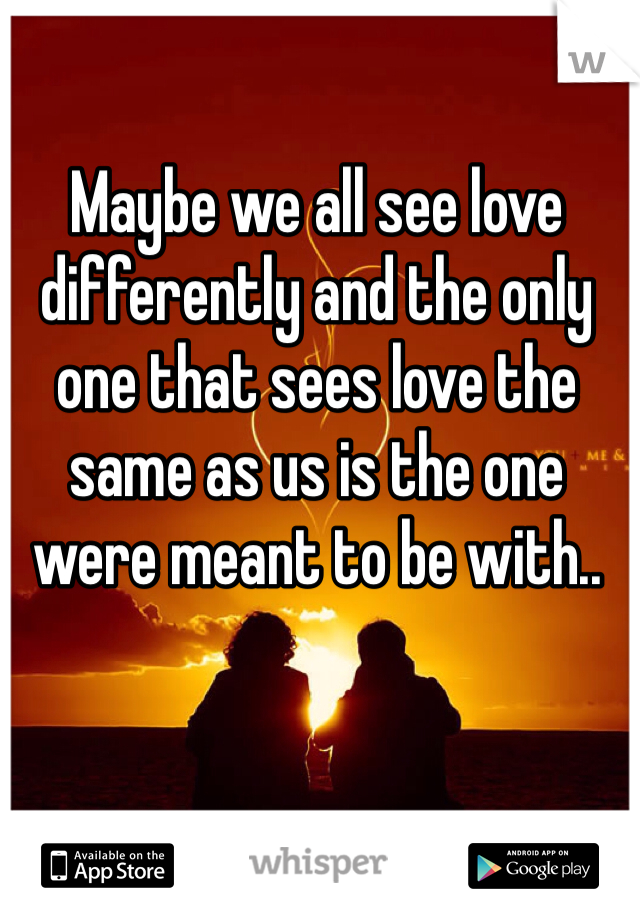 Maybe we all see love differently and the only one that sees love the same as us is the one were meant to be with..