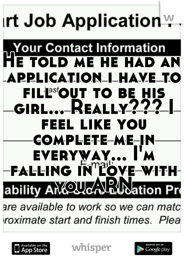 He told me he had an application i have to fill out to be his girl... Really??? I feel like you complete me in everyway... I'm falling in love with you ARN