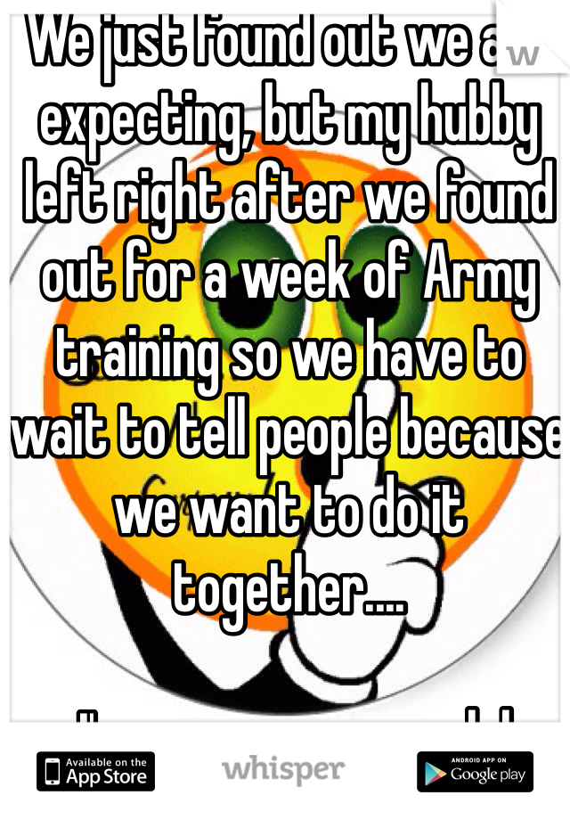 We just found out we are expecting, but my hubby left right after we found out for a week of Army training so we have to wait to tell people because we want to do it together....   I'm gonna go crazy lol