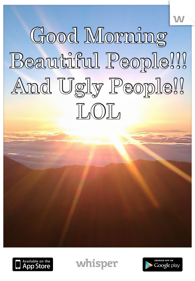 Good Morning Beautiful People!!! And Ugly People!! LOL