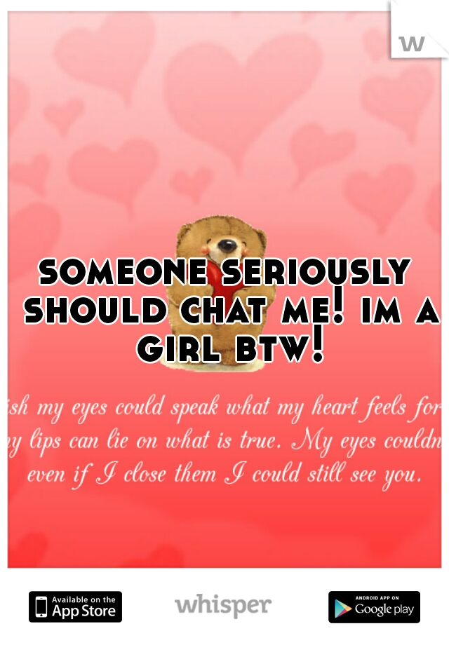 someone seriously should chat me! im a girl btw!