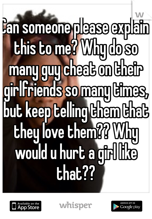 Can someone please explain this to me? Why do so many guy cheat on their girlfriends so many times, but keep telling them that they love them?? Why would u hurt a girl like that??