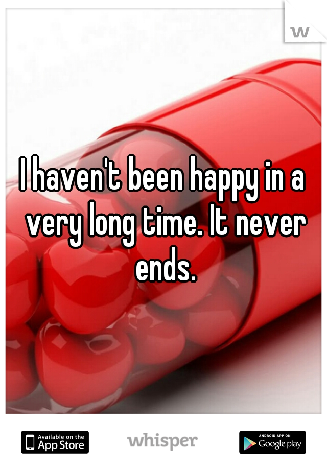 I haven't been happy in a very long time. It never ends.