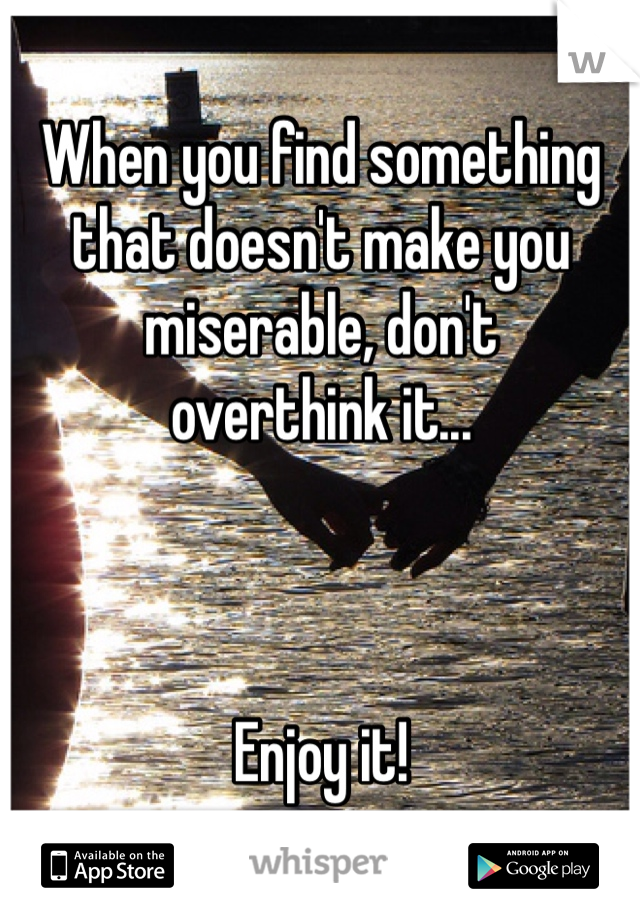 When you find something that doesn't make you miserable, don't  overthink it...    Enjoy it!