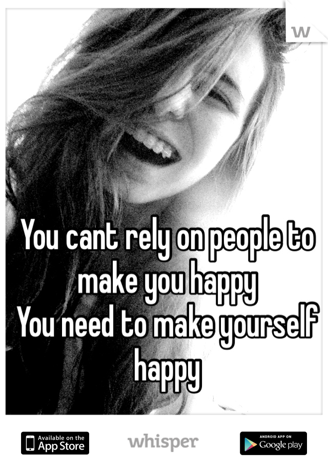 You cant rely on people to make you happy  You need to make yourself happy