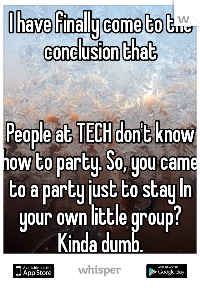 I have finally come to the conclusion that   People at TECH don't know how to party. So, you came to a party just to stay In your own little group? Kinda dumb.
