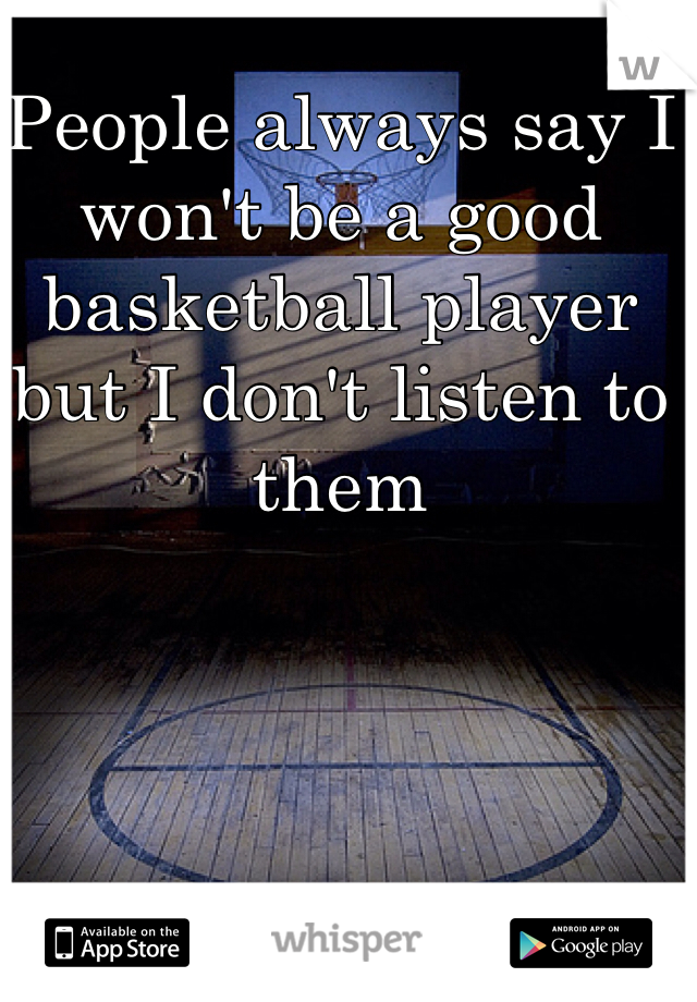 People always say I won't be a good basketball player but I don't listen to them
