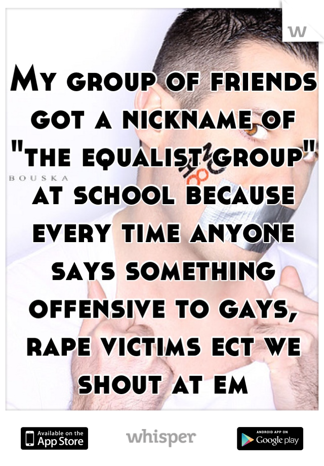 """My group of friends got a nickname of """"the equalist group"""" at school because every time anyone says something offensive to gays, rape victims ect we shout at em"""