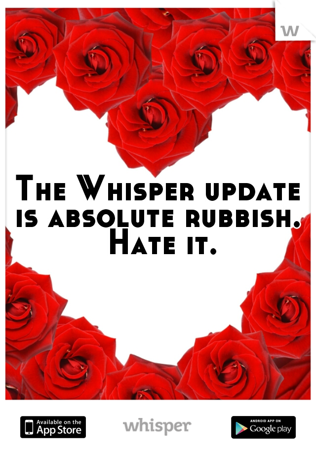 The Whisper update is absolute rubbish.  Hate it.