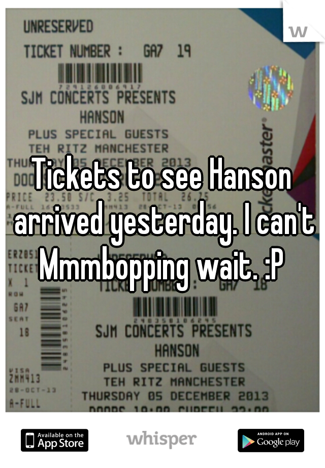 Tickets to see Hanson arrived yesterday. I can't Mmmbopping wait. :P