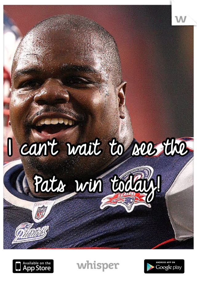 I can't wait to see the Pats win today!