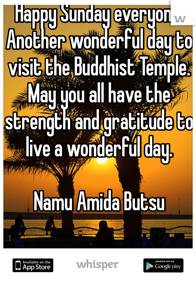 Happy Sunday everyone. Another wonderful day to visit the Buddhist Temple. May you all have the strength and gratitude to live a wonderful day.   Namu Amida Butsu