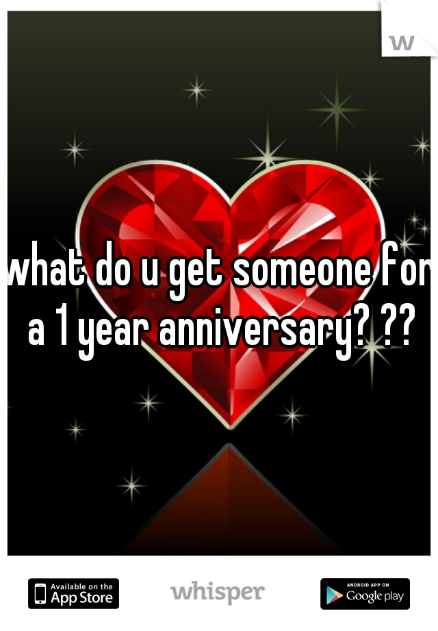 what do u get someone for a 1 year anniversary? ??