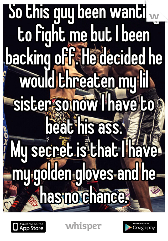 So this guy been wanting to fight me but I been backing off. He decided he would threaten my lil sister so now I have to beat his ass.  My secret is that I have my golden gloves and he has no chance.