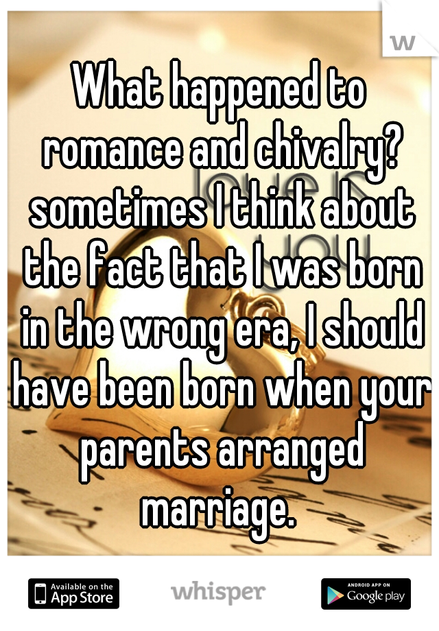 What happened to romance and chivalry? sometimes I think about the fact that I was born in the wrong era, I should have been born when your parents arranged marriage.