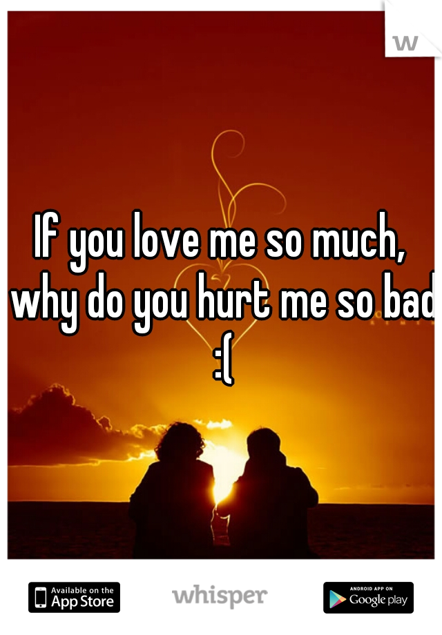 If you love me so much, why do you hurt me so bad :(