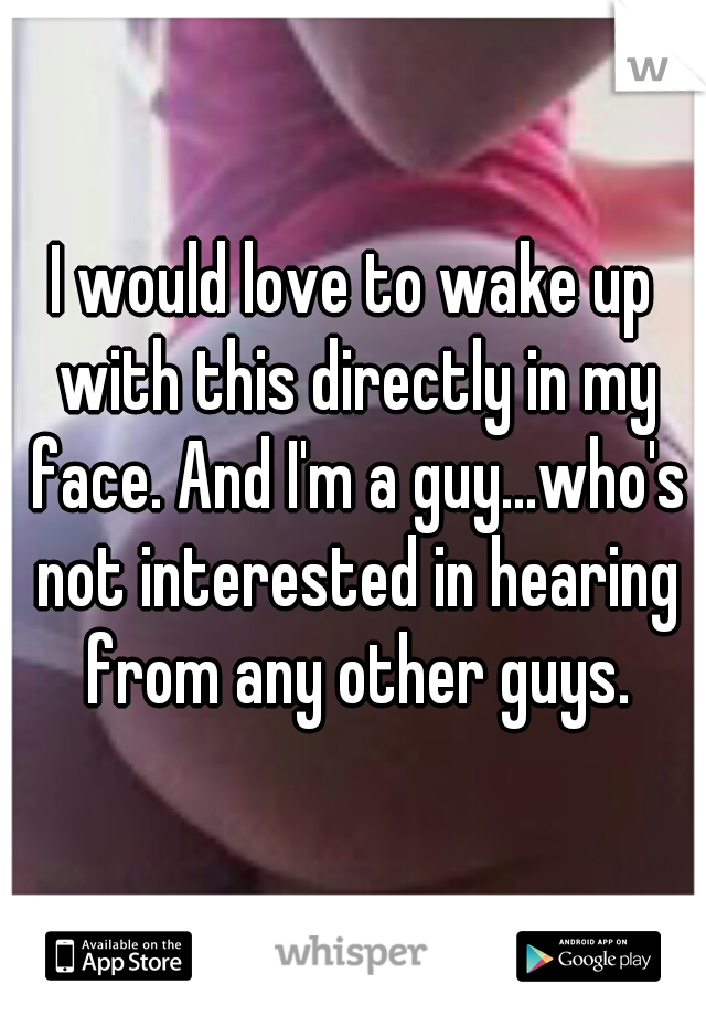 I would love to wake up with this directly in my face. And I'm a guy...who's not interested in hearing from any other guys.
