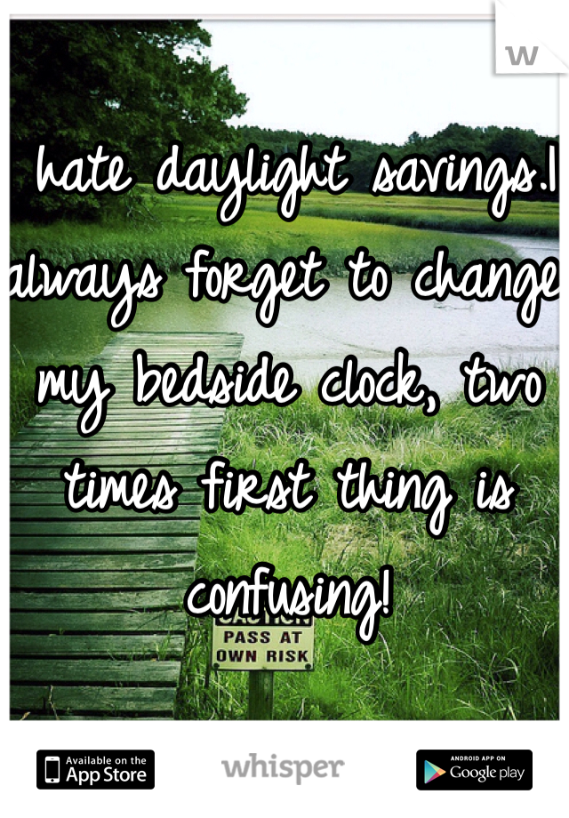 I hate daylight savings.I always forget to change my bedside clock, two times first thing is confusing!