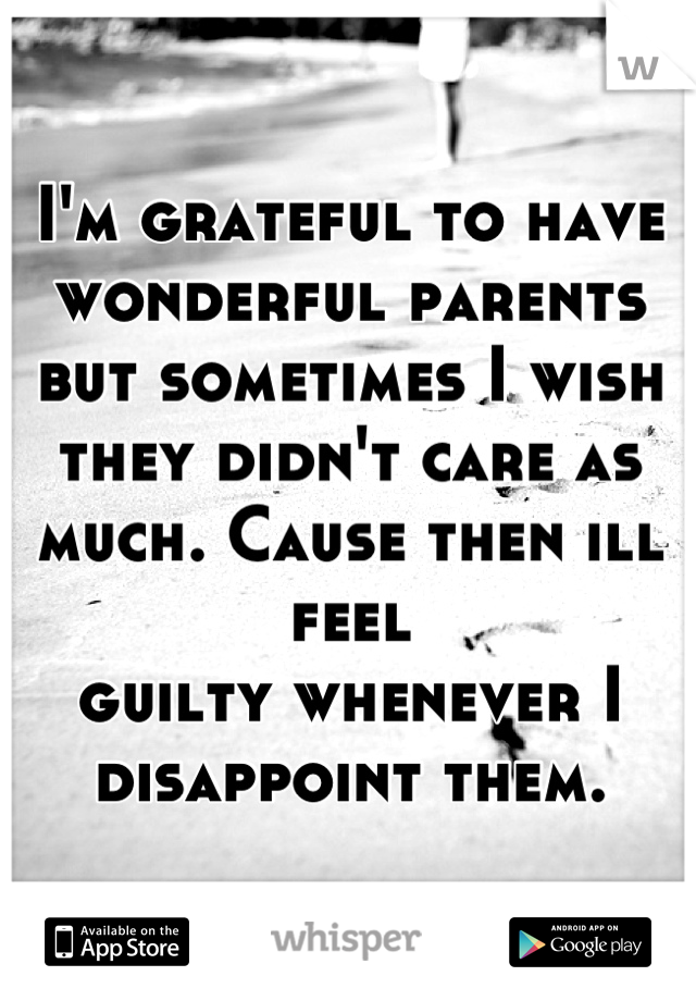 I'm grateful to have wonderful parents but sometimes I wish they didn't care as much. Cause then ill feel guilty whenever I disappoint them.