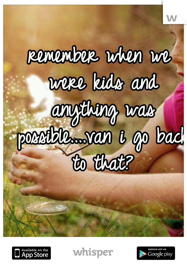 remember when we were kids and anything was possible....van i go back to that?