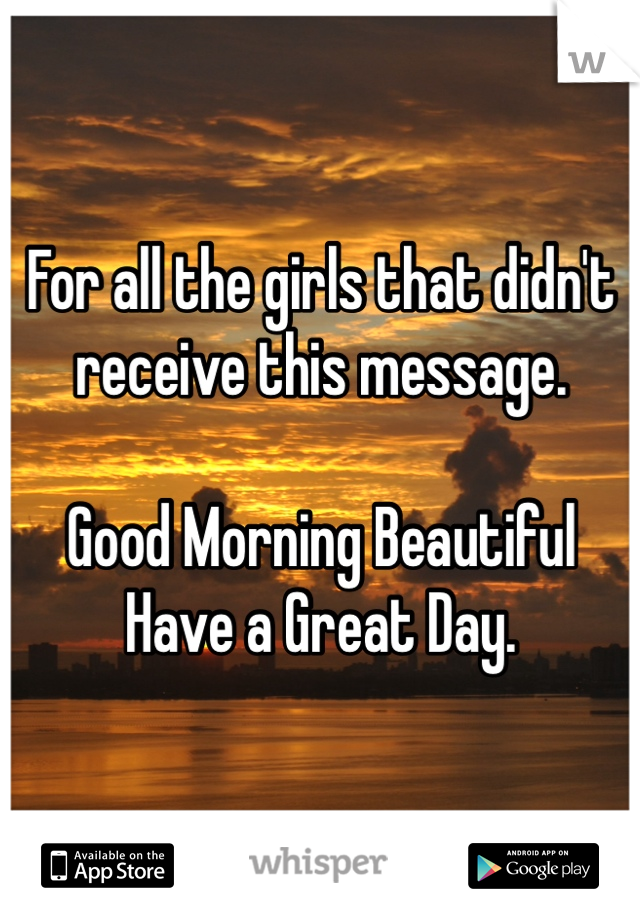 For all the girls that didn't receive this message.  Good Morning Beautiful Have a Great Day.