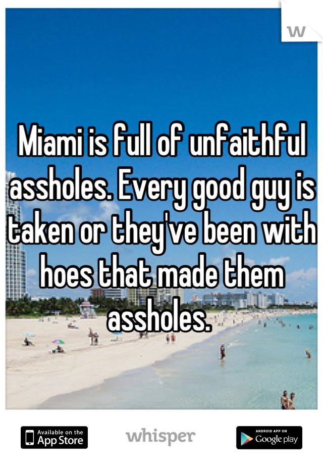 Miami is full of unfaithful assholes. Every good guy is taken or they've been with hoes that made them assholes.