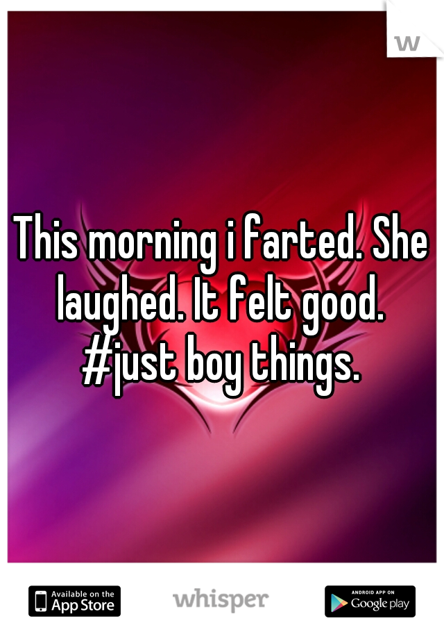 This morning i farted. She laughed. It felt good.  #just boy things.