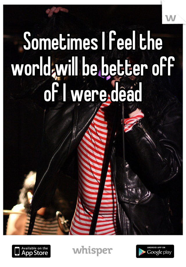 Sometimes I feel the world will be better off of I were dead