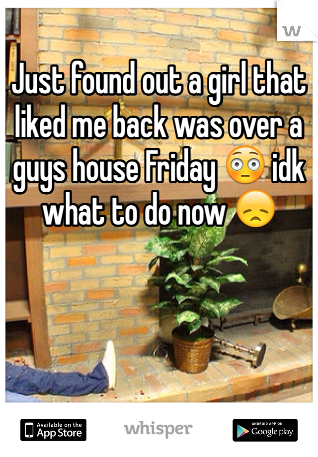 Just found out a girl that liked me back was over a guys house Friday 😳 idk what to do now 😞