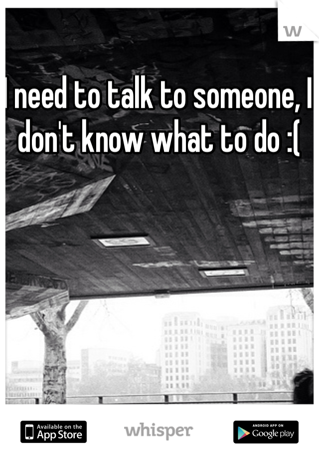 I need to talk to someone, I don't know what to do :(