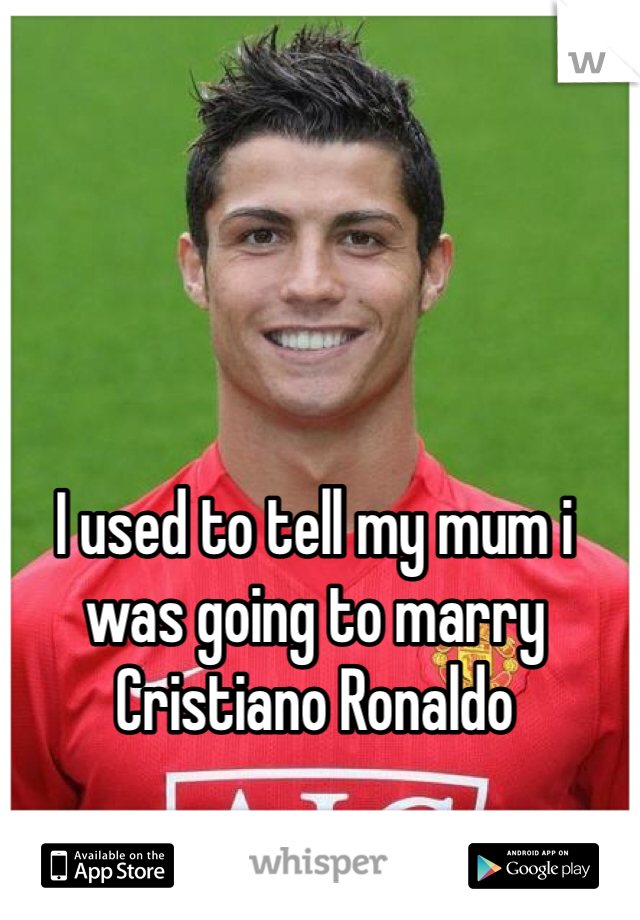 I used to tell my mum i was going to marry Cristiano Ronaldo