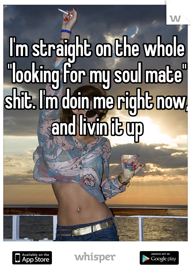 "I'm straight on the whole ""looking for my soul mate"" shit. I'm doin me right now, and livin it up"